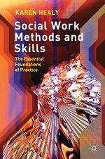 Social Work Methods and Skills : The Essential Foundations of Practice : 1st Edition - Karen Healy