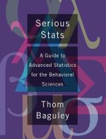 Serious Stats : A Guide to Advanced Statistics for the Behavioral Sciences - Thomas Baguley