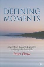 Defining Moments : Navigating Through Business and Organisational Life - Peter Shaw
