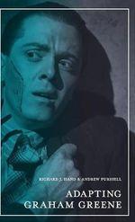 Adapting Graham Greene : Cinema, Television, Radio - Richard J. Hand