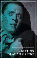 Adapting Graham Greene : The Adaptation Series - Richard J. Hand