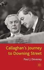 Callaghan's Journey to Downing Street : The Low Road to Number 10 - Paul J. Deveney