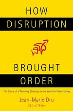 How Disruption Brought Order : The Story of a Winning Strategy in the World of Advertising - Jean-Marie Dru