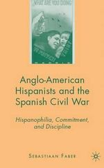 Anglo-American Hispanists and the Spanish Civil War : Hispanophilia, Commitment, and Discipline - Sebastiaan Faber