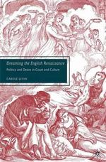 Dreaming the English Renaissance : Politics and Desire in Court and Culture - Carole Levin