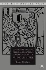 Communal Discord, Child Abduction, and Rape in the Later Middle Ages : New Middle Ages - Jeremy Goldberg