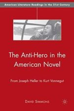The Anti-hero in the American Novel : From Joseph Heller to Kurt Vonnegut - David Simmons