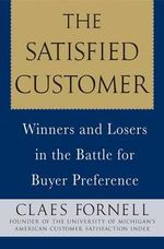 The Satisfied Customer : Winners and Losers in the Battle for Buyer Preference - Claes Fornell