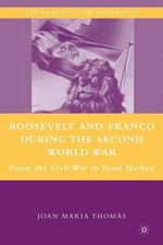 Roosevelt and Franco During the Second World War : From the Spanish Civil War to Pearl Harbor - Joan Maria Thomas