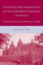 Constructing Democracy in Transitioning Societies of Africa : Constitutionalism and Deliberation in Mali - Susanna D. Wing