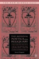 The Medieval Poetics of the Reliquary : Enshrinement, Inscription, Performance - Seeta Chaganti