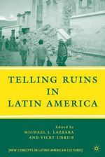 Telling Ruins in Latin America : New Concepts in Latino American Cultures Ser.