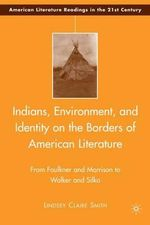 Indians, Environment, and Identity on the Borders of American Literature : From Faulkner and Morrison to Walker and Silko - Lindsey Claire Smith