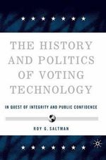 The History and Politics of Voting Technology : In Quest of Integrity and Public Confidence - Roy G. Saltman