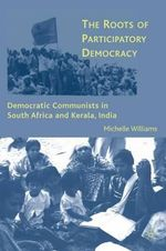 The Roots of Participatory Democracy : Democratic Communists in South Africa and Kerala, India - Michelle Williams