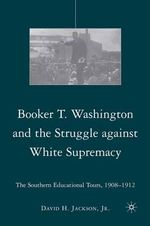Booker T. Washington and the Struggle Against White Supremacy : The Southern Educational Tours, 1908-1912 - David H. Jackson