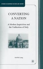 Converting a Nation : A Modern Inquisition and the Unification of Italy - Ariella Lang