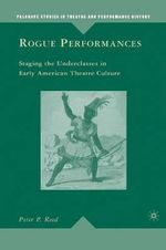Rogue Performances : Staging the Underclasses in Early American Theatre Culture - Peter P. Reed