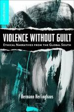 Violence without Guilt : Ethical Narratives from the Global South - Hermann Herlinghaus