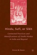 Hindu, Sufi, or Sikh : Contested Practices and Identifications of Sindhi Hindus in India and Beyond - Steven W. Ramey