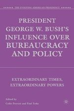 President George W. Bush's Influence Over Bureaucracy and Policy : Extraordinary Times, Extraordinary Powers