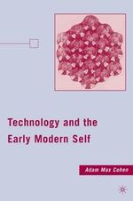 Technology and the Early Modern Self - Adam Max Cohen