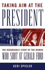Taking Aim at the President : The Remarkable Story of the Woman Who Shot at Gerald Ford - Geri Spieler