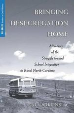 Bringing Desegregation Home : Memories of the Struggle Toward School Integration in Rural North Carolina - Kate Willink