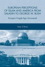 European Perceptions of Islam and America from Saladin to George W. Bush : Europe's Fragile Ego Uncovered - Peter O'Brien