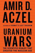 Uranium Wars : The Scientific Rivalry That Created the Nuclear Age - Amir D. Azcel