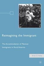 Reimagining the Immigrant : The Accommodation of Mexican Immigrants in Rural America - Brian D. Haley