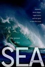 The Power of the Sea : Tsunamis, Storm Surges, Rogue Waves, and Our Quest to Predict Disasters - Bruce Parker