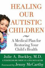 Healing Our Autistic Children : A Medical Plan for Restoring Your Child's Health - Julie A. Buckley