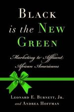 Black Is the New Green : Marketing to Affluent African Americans - Leonard E Burnett, Jr.