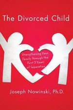 The Divorced Child : Strengthening Your Family Through the First Three Years of Separation - Joseph Nowinski