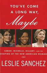 You've Come a Long Way, Maybe : Sarah, Michelle, Hillary, and the Shaping of the New American Woman - Leslie Sanchez