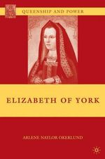 Elizabeth of York : Queenship and Power - Arlene Naylor Okerlund