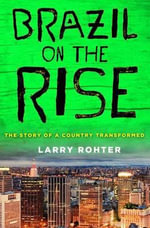 Brazil on the Rise : The Story of a Country Transformed - Larry Rohter