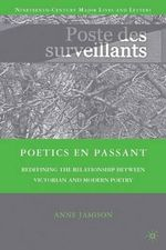 Poetics En Passant : Redefining the Relationship Between Victorian and Modern Poetry - Anne Jamison