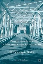 The Promise and Perils of Infrastructure Privatization : The Macquarie Model - Lewis D. Solomon