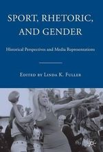 Sport, Rhetoric, and Gender : Historical Perspectives and Media Representations - Linda K. Fuller