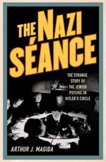 The Nazi Seance : The Strange Story of the Jewish Psychic in Hitler's Circle - Arthur J Magida