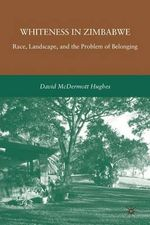 Whiteness in Zimbabwe : Race, Landscape, and the Problem of Belonging - David McDermott Hughes