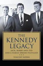 The Kennedy Legacy : Jack, Bobby and Ted and a Family Dream Fulfilled - Vincent Bzdek