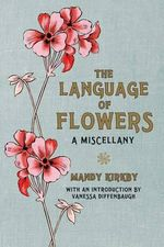 The Language of Flowers : A Miscellany - Mandy Kirkby