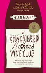 The Knackered Mother's Wine Club : Everything You Need to Know About Wine - and Much, Much More - Helen McGinn