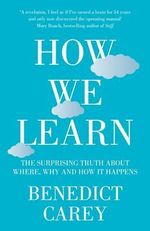 How We Learn : The Surprising Truth About Where, When and Why it Happens - Benedict Carey