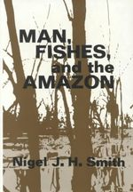 Man, Fishes and the Amazon - Nigel J. H. Smith
