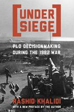 Under Siege : PLO Decisionmaking During the 1982 War - Rashid Khalidi