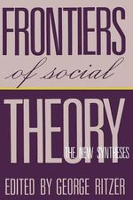 Frontiers of Social Theory : The New Synthesis - George Ritzer